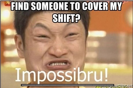 Impossibru Guy - Find someone to cover my shift?  _____________