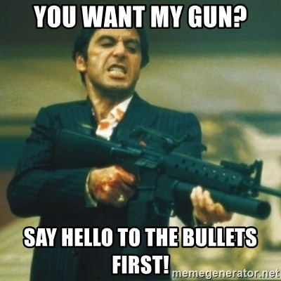 Tony Montana - You want my gun? Say hello to the bullets first!