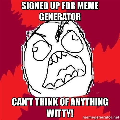 Rage FU - Signed up for meme generator Can't think of anything witty!