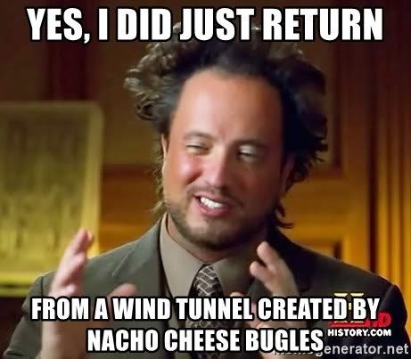 Ancient Aliens - Yes, I did just return from a wind tunnel created by nacho cheese bugles