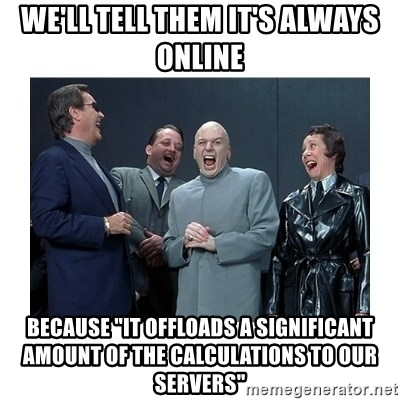 """Dr. Evil Laughing - We'll tell them it's always online Because """"it offloads a significant amount of the calculations to our servers"""""""