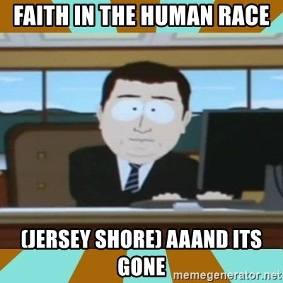 And it's gone - FAITH IN THE HUMAN RACE (JERSEY SHORE) AAAND ITS GONE
