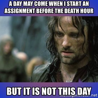 but it is not this day - a day may come when i start an assignment before the death hour BUT IT IS NOT THIS DAY