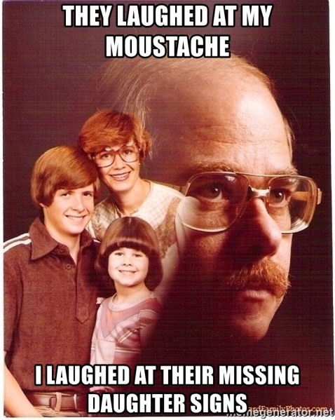 Vengeance Dad - they laughed at my moustache I laughed at their missing daughter signs