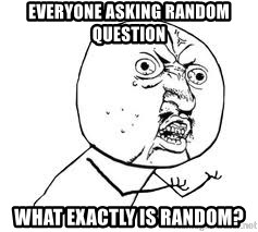Y U SO - everyone asking random question what exactly is random?