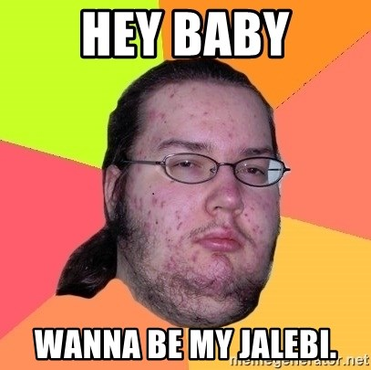 gordo granudo - Hey baby wanna be my jalebi.