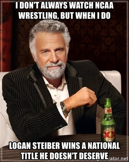 The Most Interesting Man In The World - I don't always watch ncaa wrestling, but when i do logan Steiber wins a national title he doesn't deserve