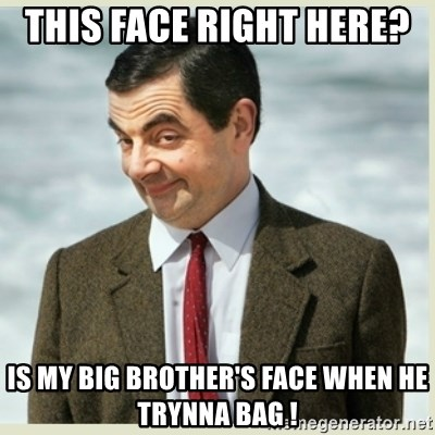 MR bean - This Face Right here?  Is My Big Brother's Face When He Trynna Bag !