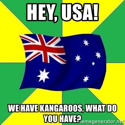 Typical Aussie - hey, usa! we have kangaroos, what do you have?