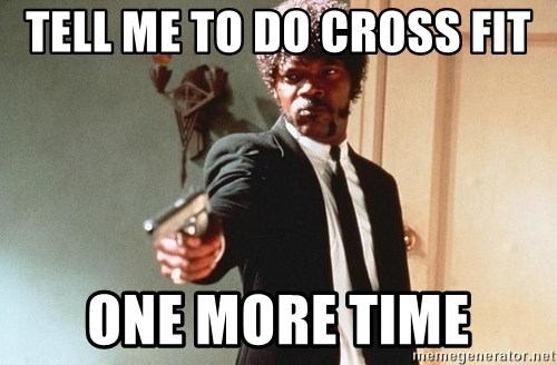 I double dare you - TELL ME TO DO CROSS FIT ONE MORE TIME
