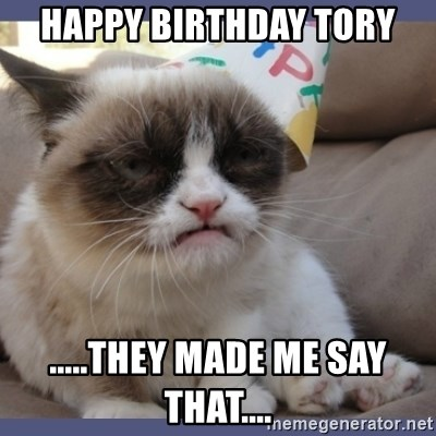 Birthday Grumpy Cat - happy birthday tory .....tHEY MADE ME SAY THAT....