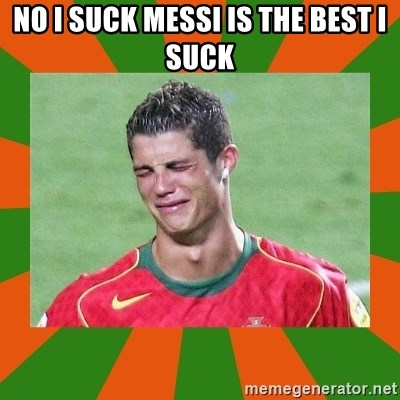 cristianoronaldo - NO I SUCK MESSI IS THE BEST I SUCK