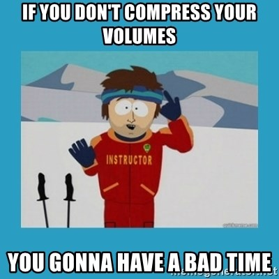 you're gonna have a bad time guy - If you Don't compress your volumes you gonna have a bad time