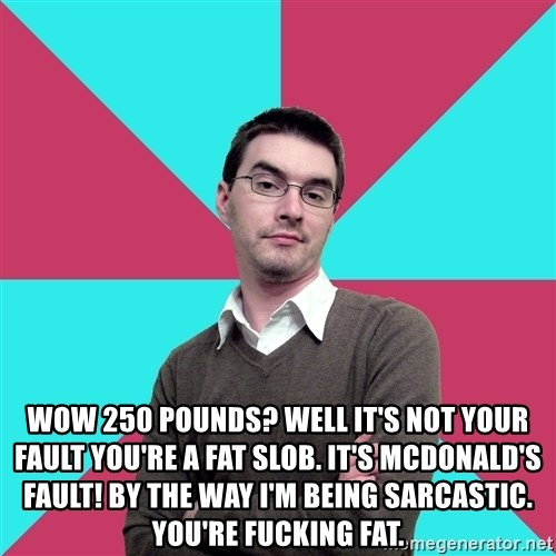 Privilege Denying Dude -  Wow 250 pounds? Well it's not your fault you're a fat slob. It's McDonald's fault! By the way I'm being sarcastic. You're fucking fat.