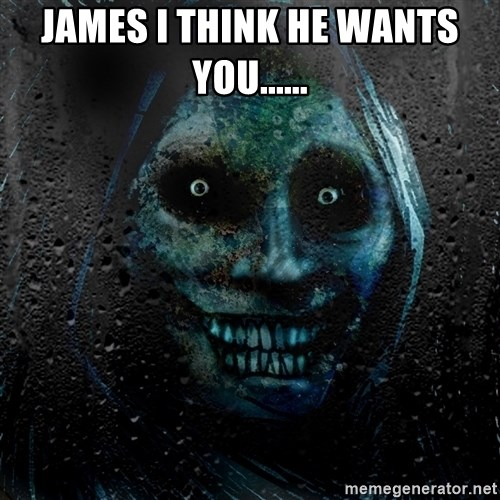 Uninvited house guest - JAMES I THINK HE WANTS YOU......