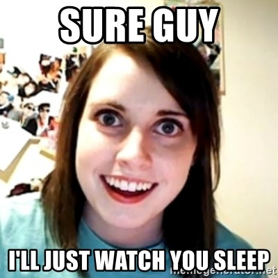 obsessed girlfriend - Sure guy i'll just watch you sleep