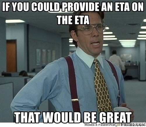That would be great - If you could provide an ETA on the ETA That would be great