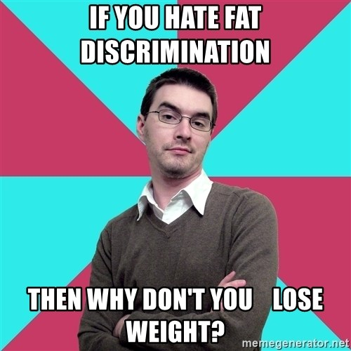 Privilege Denying Dude - if you hate fat     discrimination Then why don't you    lose weight?