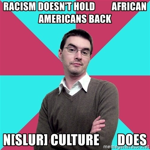 Privilege Denying Dude - racism doesn't hold         african americans back n[slur] cuLture       does