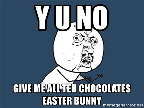 Y U No - Y U No Give me all teh chocolates easter bunny