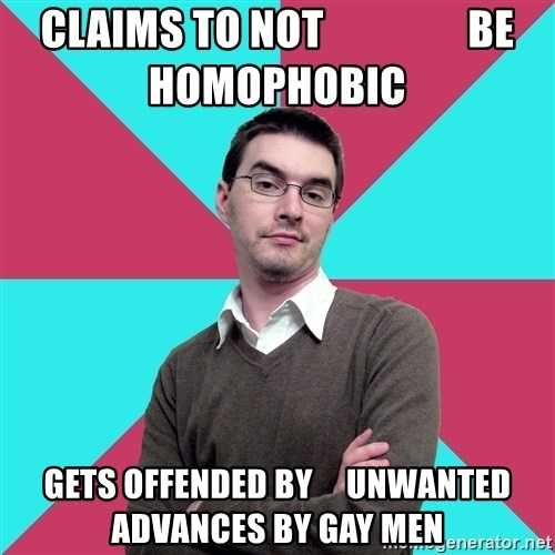 Privilege Denying Dude - claims to not                 be homophobic gets offended by     unwanted advances by gay men