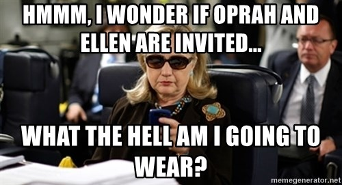 Hillary Text - Hmmm, I wonder if oprah and ellen are invited... what the hell am i going to wear?
