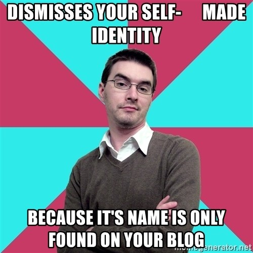 Privilege Denying Dude - dismisses your self-      made identity because it's name is only           found on your blog