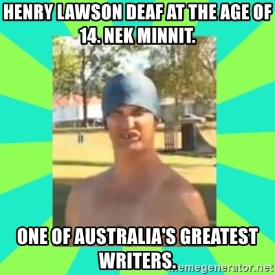 Nek minnit man - Henry Lawson deaf at the age of 14. Nek minnit. One of australia's greatest writers.