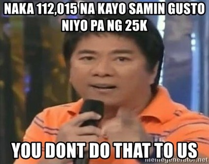 willie revillame you dont do that to me - Naka 112,015 na kayo samin gusto niyo pa ng 25k You dont do that to us
