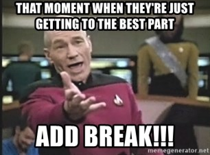 Captain Picard - THAT MOMENT WHEN THEY'RE JUST GETTING TO THE BEST PART ADD BREAK!!!