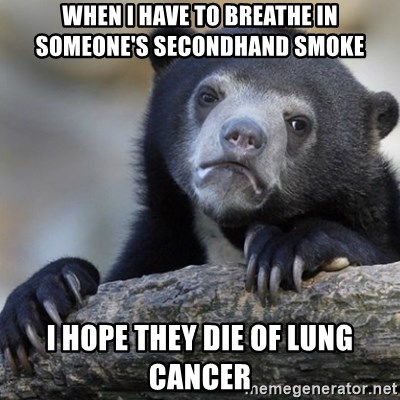 Confession Bear - when i have to breathe in someone's secondhand smoke  I hope they die of lung cancer