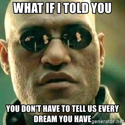 What If I Told You - What if i told you you don't have to tell us every dream you have