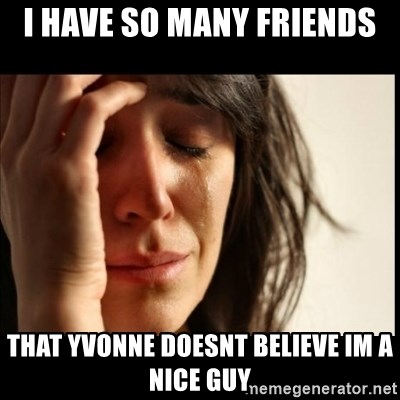 First World Problems - i have so many friends that yvonne doesnt believe im a nice guy