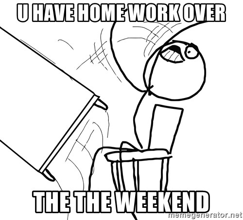 Desk Flip Rage Guy - U HAVE HOME WORK OVER THE THE WEEKEND