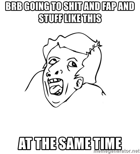genius rage meme - BRB going to Shit and fap and stuff like this AT THE SAME TIME