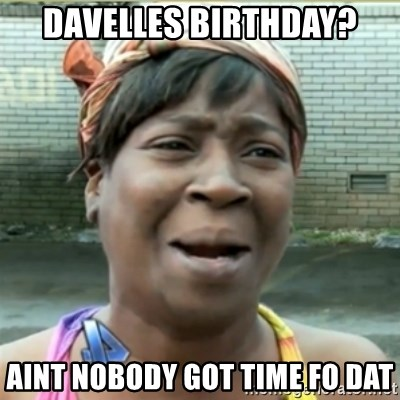 Ain't Nobody got time fo that - Davelles birthday? Aint nobody got time fo dat