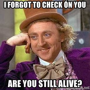 Willy Wonka - I FORGOT TO CHECK ÓN YOU ARE YOU STILL ALIVE?