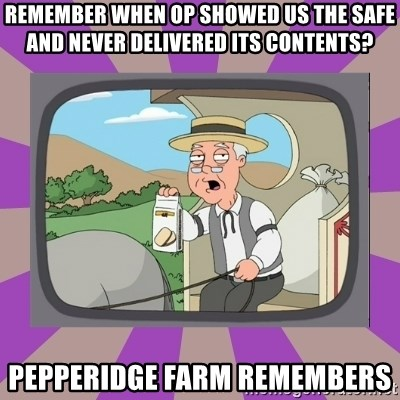 Pepperidge Farm Remembers FG - Remember when OP SHOWED US THE SAFE AND NEVER DELIVERED ITS CONTENTS? Pepperidge farm remembers