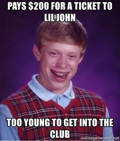 Bad Luck Brian - pays $200 for a ticket to lil john  too young to get into the club