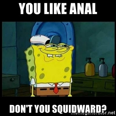 Don't you, Squidward? - YOU LIKE ANAL DON'T YOU SQUIDWARD?