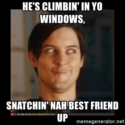 Tobey_Maguire - HE'S CLIMBIN' IN YO WINDOWS, SNATCHIN' NAH BEST FRIEND UP