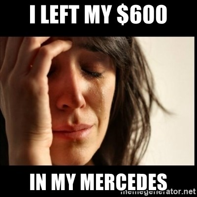 First World Problems - i left my $600 in my mercedes