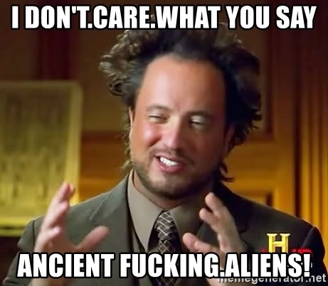 Ancient Aliens - I don't.care.What you say ancient fucking.aliens!