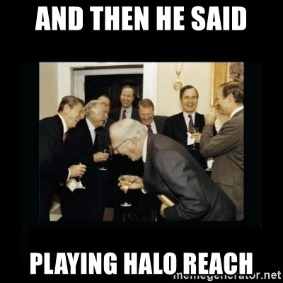 Rich Men Laughing - and then he said playing halo reach