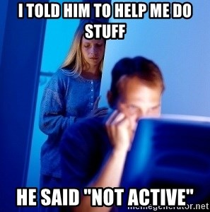 "Internet Husband - I told him to help me do stuff He said ""Not active"""