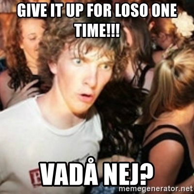 sudden realization guy - GIVE IT UP FOR LOSO ONE TIME!!! VADÅ NEJ?