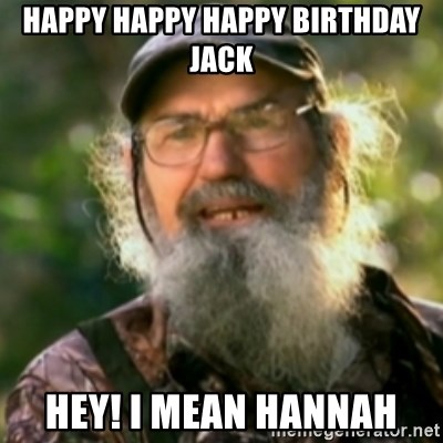 Duck Dynasty - Uncle Si  - HAPpY HAppy Happy Birthday jaCk Hey! I mean hannaH