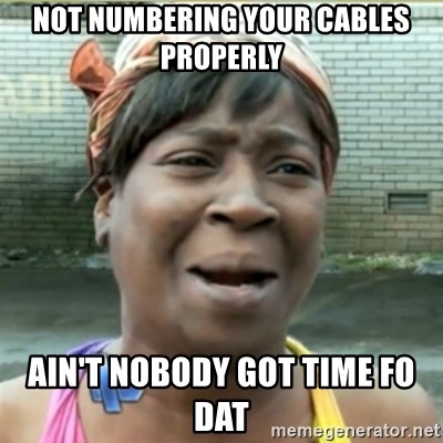 Ain't Nobody got time fo that - Not numbering your cables properly Ain't nobody got time fo dat