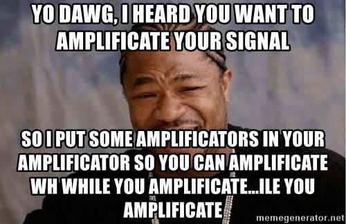 Yo Dawg - yo dawg, i heard you want to amplificate your signal so i put some amplificators in your amplificator so you can amplificate wh while you amplificate...ile you amplificate