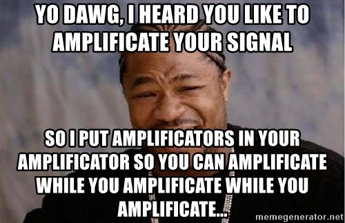 Yo Dawg - yo dawg, i heard you like to amplificate your signal so i put amplificators in your amplificator so you can amplificate while you amplificate while you amplificate...